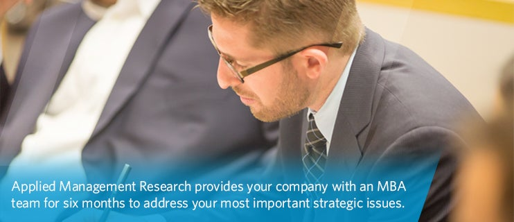 Applied Management Research provides your company with an MBA team for six months to address your most important strategic issues.