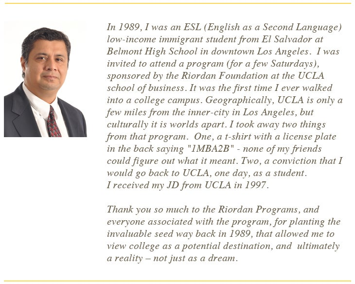 "In 1989, I was an ESL (English as a Second Language) low-income immigrant student from El Salvador at Belmont High School in downtown Los Angeles.  I was invited to attend a program (for a few Saturdays), sponsored by the Riordan Foundation at the UCLA school of business. It was the first time I ever walked into a college campus. Geographically, UCLA is only a few miles from the inner-city in Los Angeles, but culturally it is worlds apart. I took away two things from that program.  One, a t-shirt with a license plate in the back saying ""1MBA2B"" - none of my friends could figure out what it meant. Two, a conviction that I would go back to UCLA, one day, as a student. I received my JD from UCLA in 1997.     Thank you so much to the Riordan Programs, and everyone associated with the program, for planting the invaluable seed way back in 1989, that allowed me to view college as a potential destination, and  ultimately a reality – not just as a dream. In 1989, I was an ESL (English as a Second Language) low-income immigrant student from El Salvador at Belmont High School in downtown Los Angeles.  I was invited to attend a program (for a few Saturdays), sponsored by the Riordan Foundation at the UCLA school of business. It was the first time I ever walked into a college campus. Geographically, UCLA is only a few miles from the inner-city in Los Angeles, but culturally it is worlds apart. I took away two things from that program.  One, a t-shirt with a license plate in the back saying ""1MBA2B"" - none of my friends could figure out what it meant. Two, a conviction that I would go back to UCLA, one day, as a student. I received my JD from UCLA in 1997.     Thank you so much to the Riordan Programs, and everyone associated with the program, for planting the invaluable seed way back in 1989, that allowed me to view college as a potential destination, and  ultimately a reality – not just as a dream."