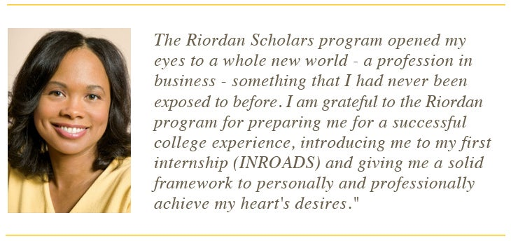 The Riordan Scholars program opened by eyes to a whole new world - a profession in business - something that I had never been exposed to before. I am grateful to the Riordan program for preparing me for a successful college experience, introducing me to my first internship (INROADS) and giving me a solid framework to personally and professionally achieve my heart's desires.