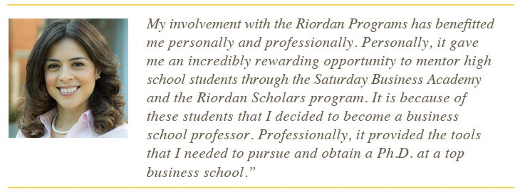My involvement with the Riordan Program has benefitted me personally and professionally. Personally, it gave me an incredibly rewarding opportunity to mentor high school students through the Saturday Business Academy and the Riordan Scholars program. It is because of these students that I decided to become a business school professor. Professionally, it provided the tools that i needed to puruse and obtain a PhD at a top business school