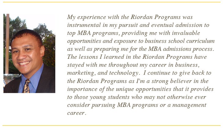 My experience with the Riordan Progarms was instrumental in my pursuit and eventual admission to top MBA programs, providing me with invaluable opportunities and exposure to business school curriculum as well as preparing me for the MBA admissions process. The lessons I learned in the Riordan Programs have stayed with me throughout my careerin business, marketingm and technology, I cotinue to give back to the Riordan Programs as I'm a strong believer in the importance of the unique opportunities that it provides to those young students who may not otherwise ever consider pursuing MBA programs or a management career