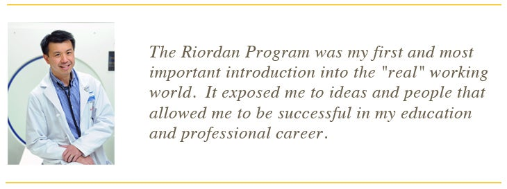 "The Riordan Program was my first and most important introduction into the ""real"" working world. It exposed me to ideas and people that allowed me to be successful in my education and professional career"